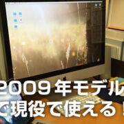 iMac 2009年モデルはいつまで現役なの!? 実際に使ってみた! レビュー