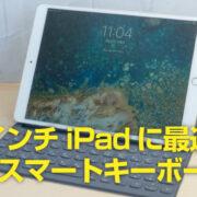 iPad Pro 10.5インチ用「Smart Keyboard(スマートキーボード) 」でブログ執筆を加速できるか!? レビュー