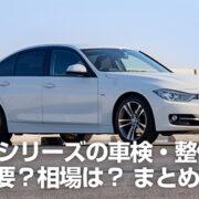 BMW 3シリーズ(F30)の車検・整備費用はいくら必要?相場は? 正規ディーラーにお願いしてみた