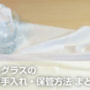 【保存版】クリスタルグラスはどう洗うの? お手入れ・保管方法 まとめ
